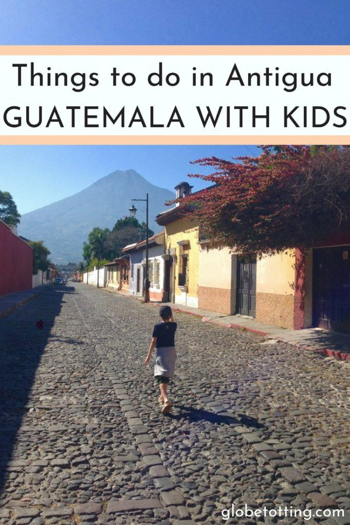 Things to do in Antigua, Guatemala with kids. #globetotting #familytravel #travel #travelwithkids #kidslovetravel
